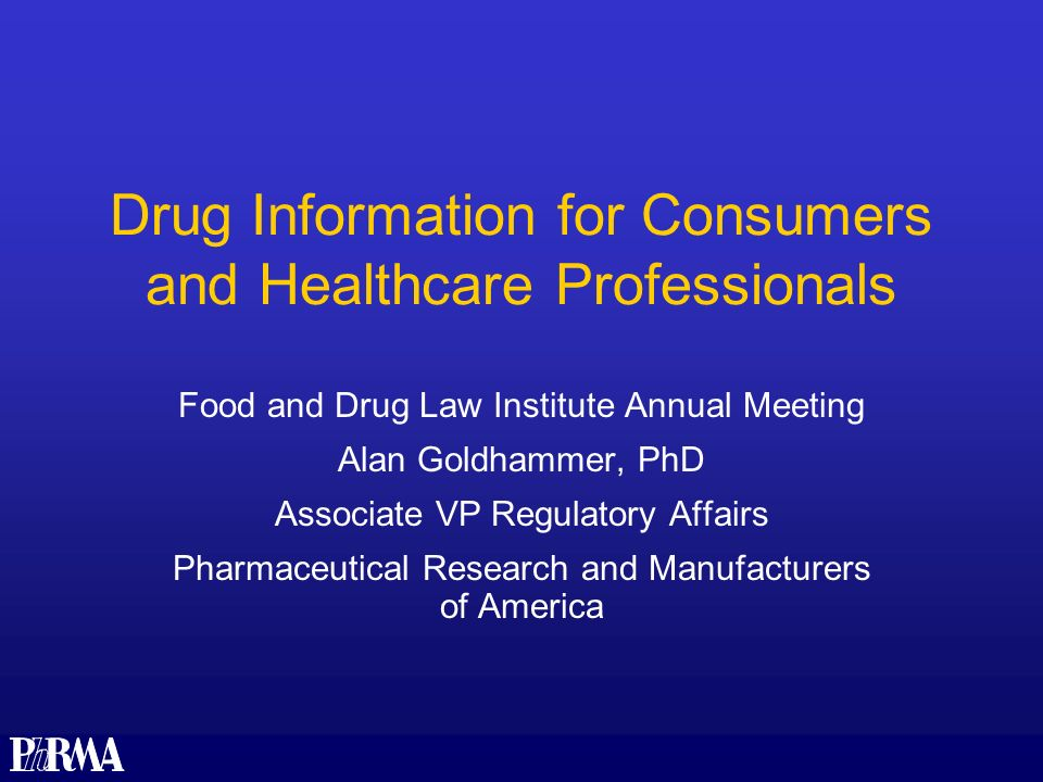 Drug Information for Consumers and Healthcare Professionals Food and Drug Law Institute Annual Meeting Alan Goldhammer, PhD Associate VP Regulatory Affairs Pharmaceutical Research and Manufacturers of America