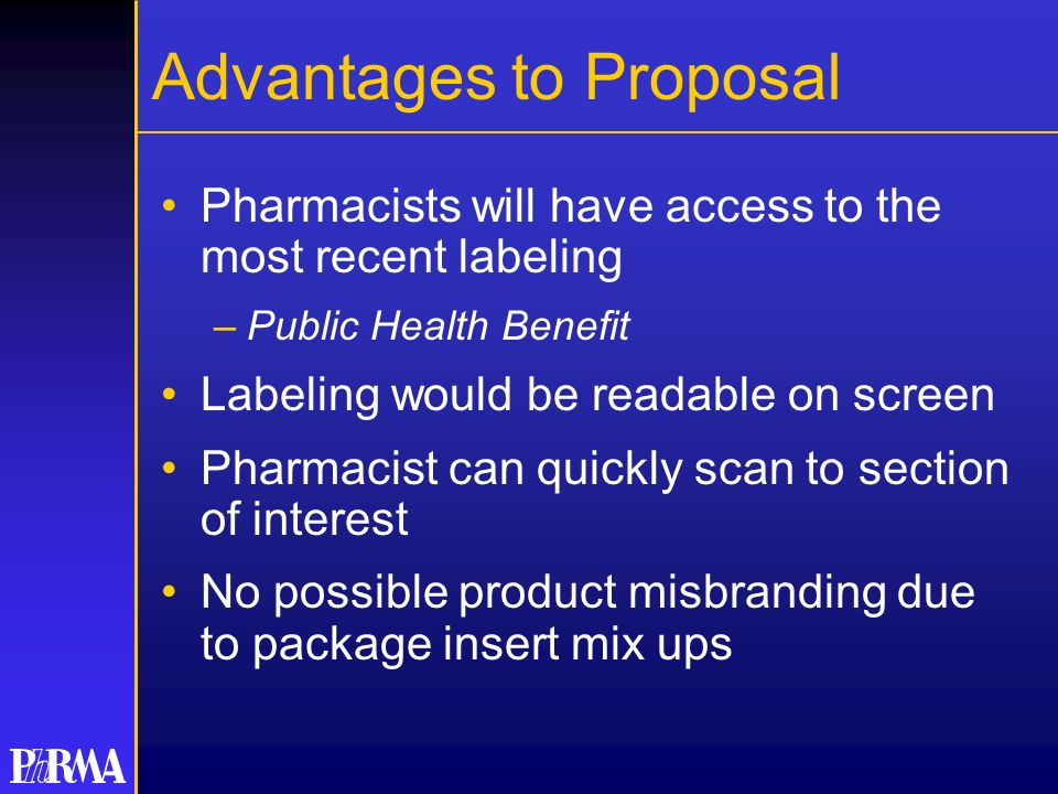 Advantages to Proposal Pharmacists will have access to the most recent labeling –Public Health Benefit Labeling would be readable on screen Pharmacist can quickly scan to section of interest No possible product misbranding due to package insert mix ups