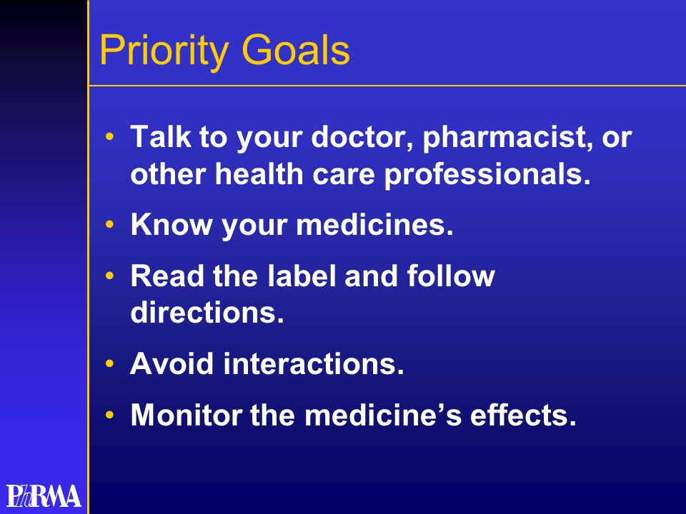 Priority Goals Talk to your doctor, pharmacist, or other health care professionals. Know your medicines. Read the label and follow directions. Avoid i