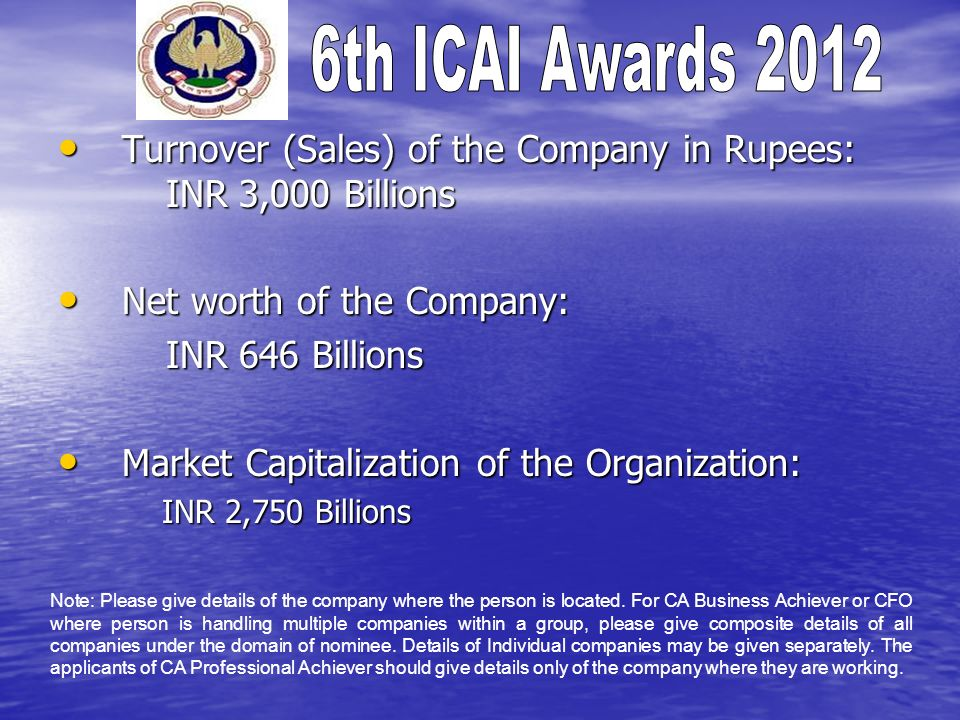 Turnover (Sales) of the Company in Rupees: INR 3,000 Billions Turnover (Sales) of the Company in Rupees: INR 3,000 Billions Net worth of the Company: Net worth of the Company: INR 646 Billions INR 646 Billions Market Capitalization of the Organization: Market Capitalization of the Organization: INR 2,750 Billions INR 2,750 Billions Note: Please give details of the company where the person is located.