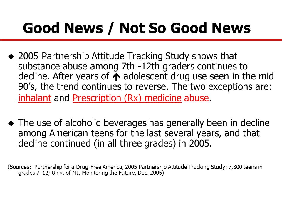 Good News / Not So Good News u 2005 Partnership Attitude Tracking Study shows that substance abuse among 7th -12th graders continues to decline. After