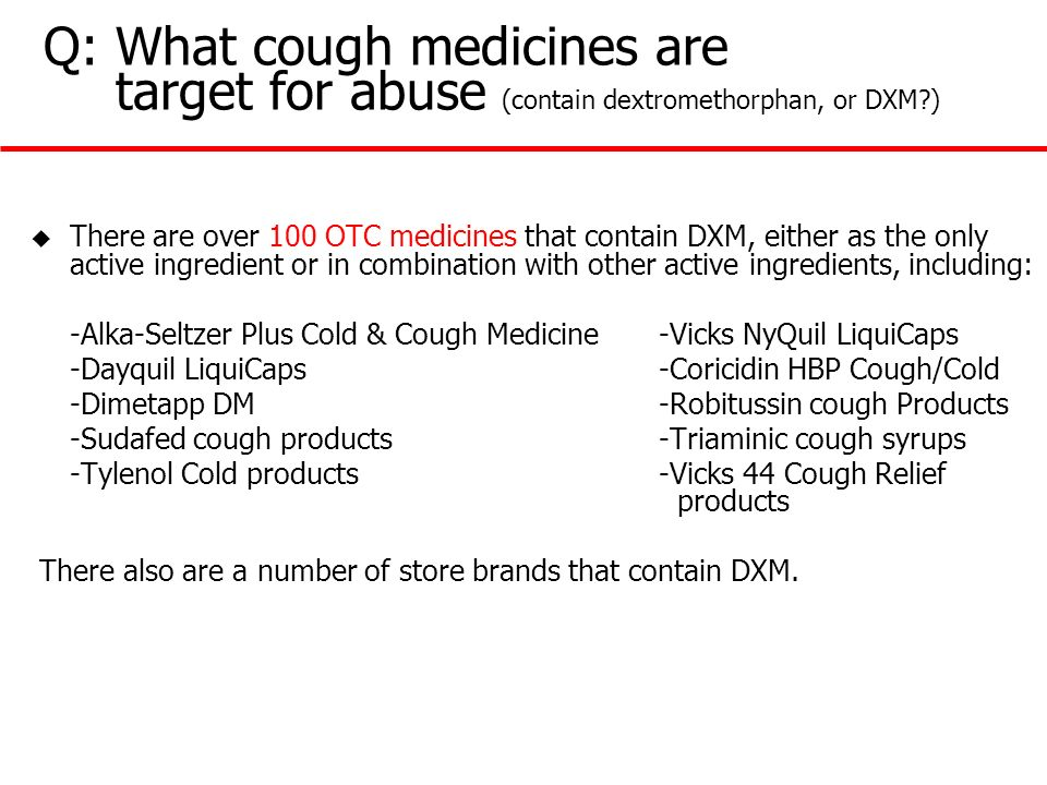 Q: What cough medicines are target for abuse (contain dextromethorphan, or DXM?) u There are over 100 OTC medicines that contain DXM, either as the on