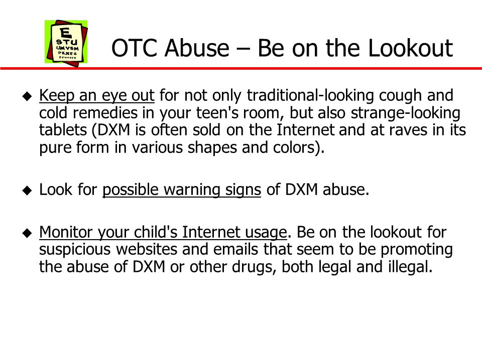 OTC Abuse – Be on the Lookout u Keep an eye out for not only traditional-looking cough and cold remedies in your teen's room, but also strange-looking