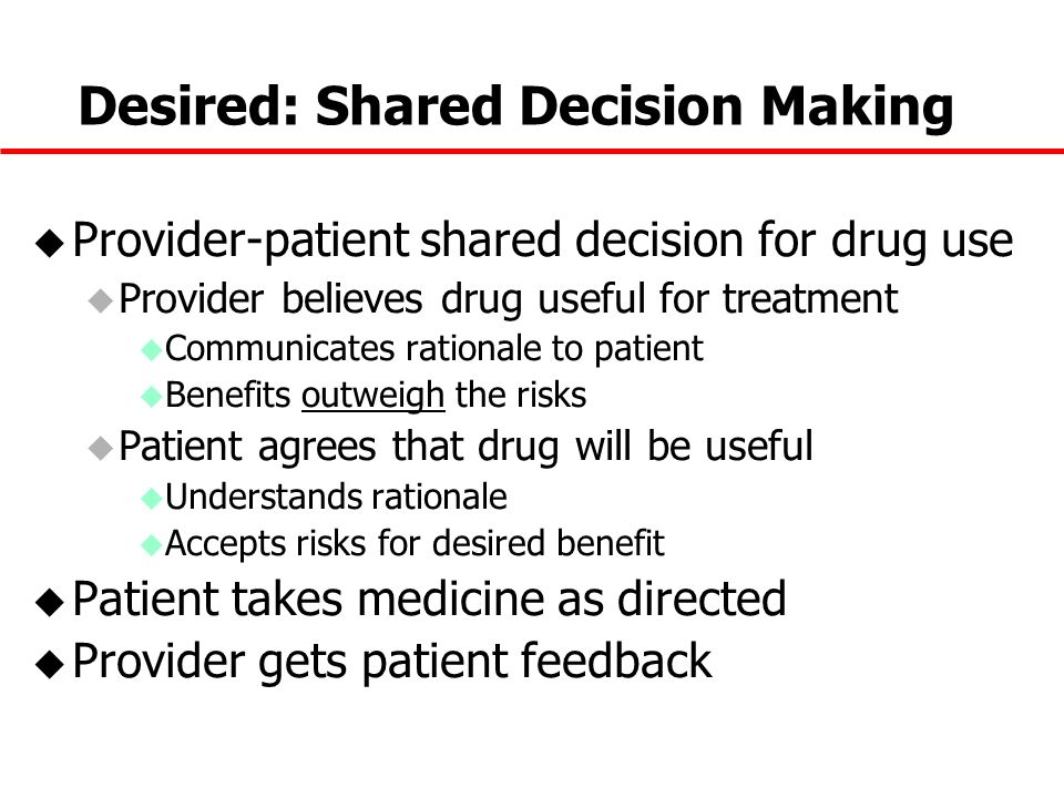 Desired: Shared Decision Making u Provider-patient shared decision for drug use u Provider believes drug useful for treatment u Communicates rationale