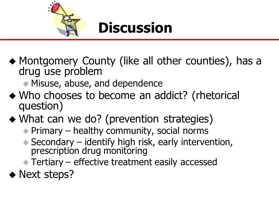 Discussion u Montgomery County (like all other counties), has a drug use problem u Misuse, abuse, and dependence u Who chooses to become an addict? (r