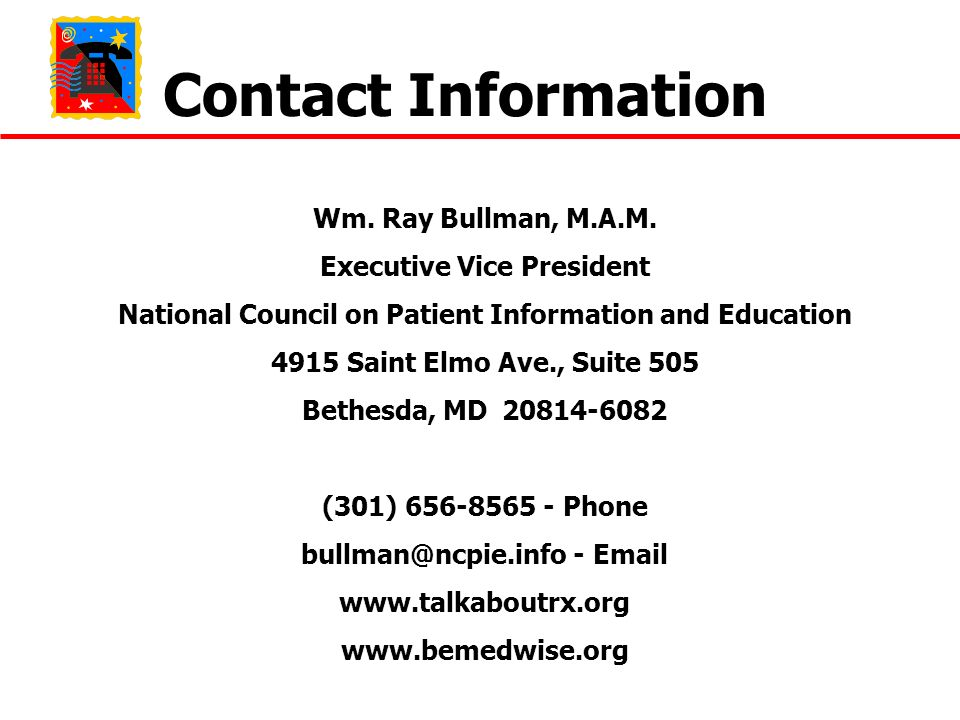 Contact Information Wm. Ray Bullman, M.A.M. Executive Vice President National Council on Patient Information and Education 4915 Saint Elmo Ave., Suite