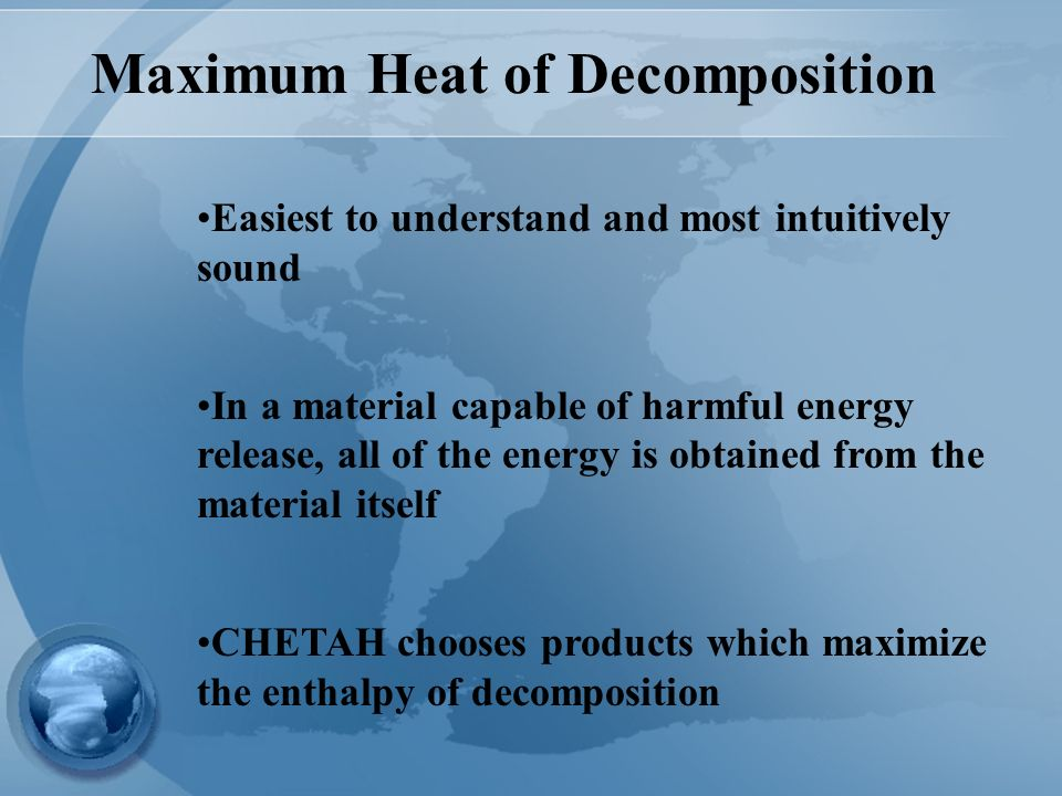 Maximum Heat of Decomposition Easiest to understand and most intuitively sound In a material capable of harmful energy release, all of the energy is obtained from the material itself CHETAH chooses products which maximize the enthalpy of decomposition