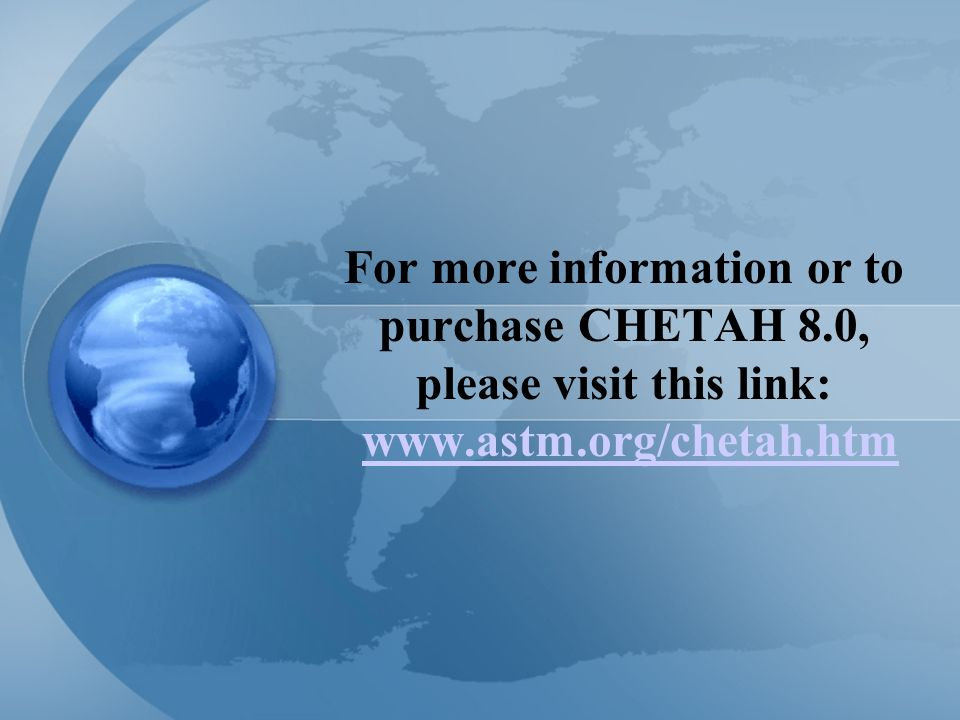 For more information or to purchase CHETAH 8.0, please visit this link: www.astm.org/chetah.htmwww.astm.org/chetah.htm