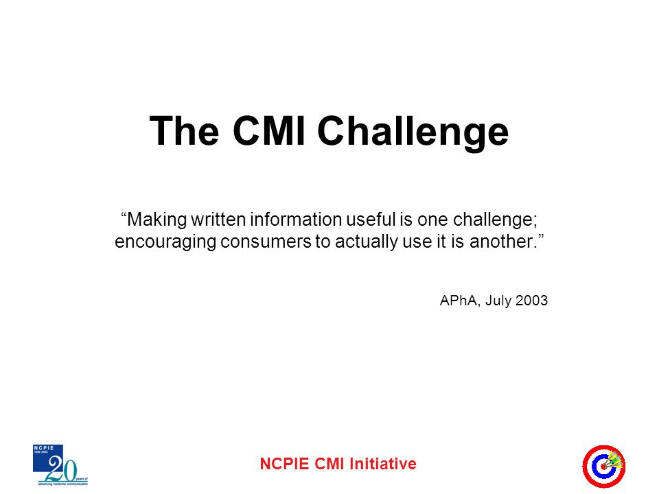 NCPIE CMI Initiative The CMI Challenge Making written information useful is one challenge; encouraging consumers to actually use it is another.