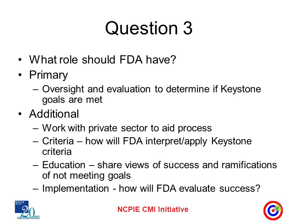 NCPIE CMI Initiative Question 3 What role should FDA have? Primary –Oversight and evaluation to determine if Keystone goals are met Additional –Work w