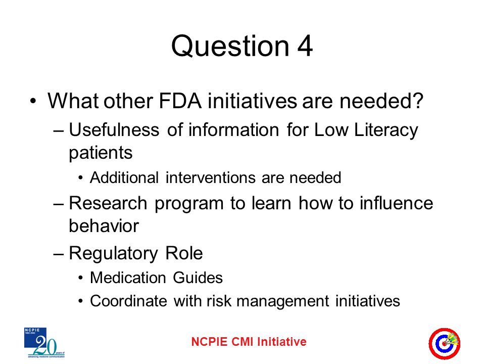 NCPIE CMI Initiative Question 4 What other FDA initiatives are needed? –Usefulness of information for Low Literacy patients Additional interventions a