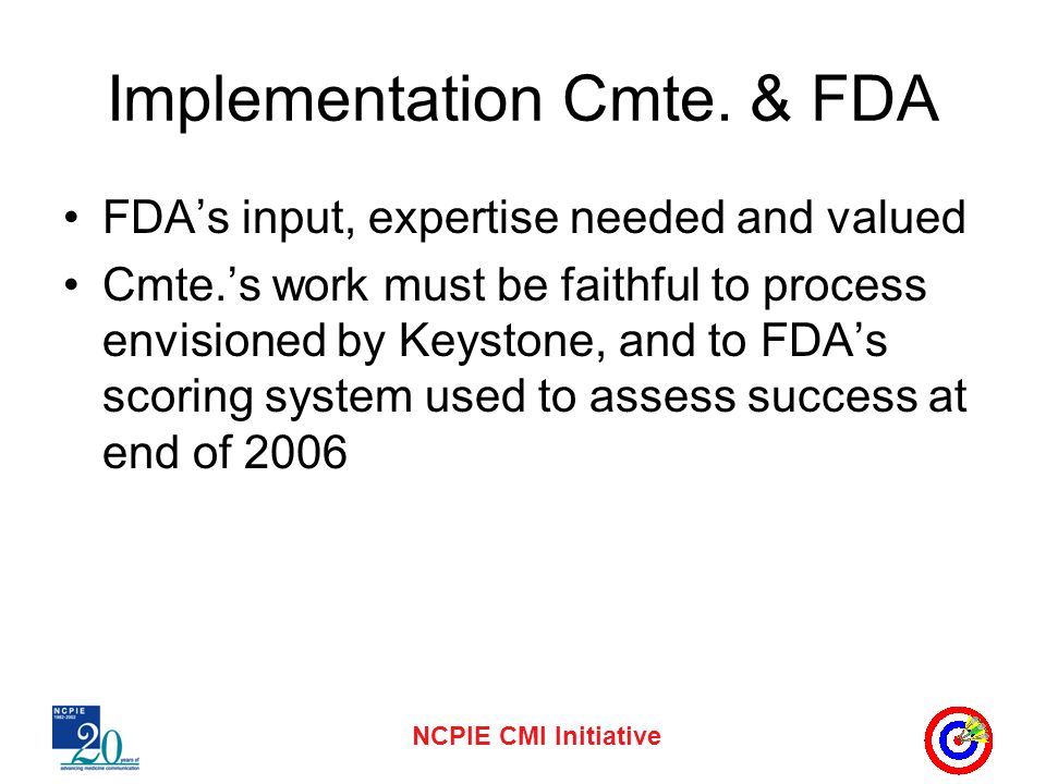 NCPIE CMI Initiative Implementation Cmte. & FDA FDAs input, expertise needed and valued Cmte.s work must be faithful to process envisioned by Keystone