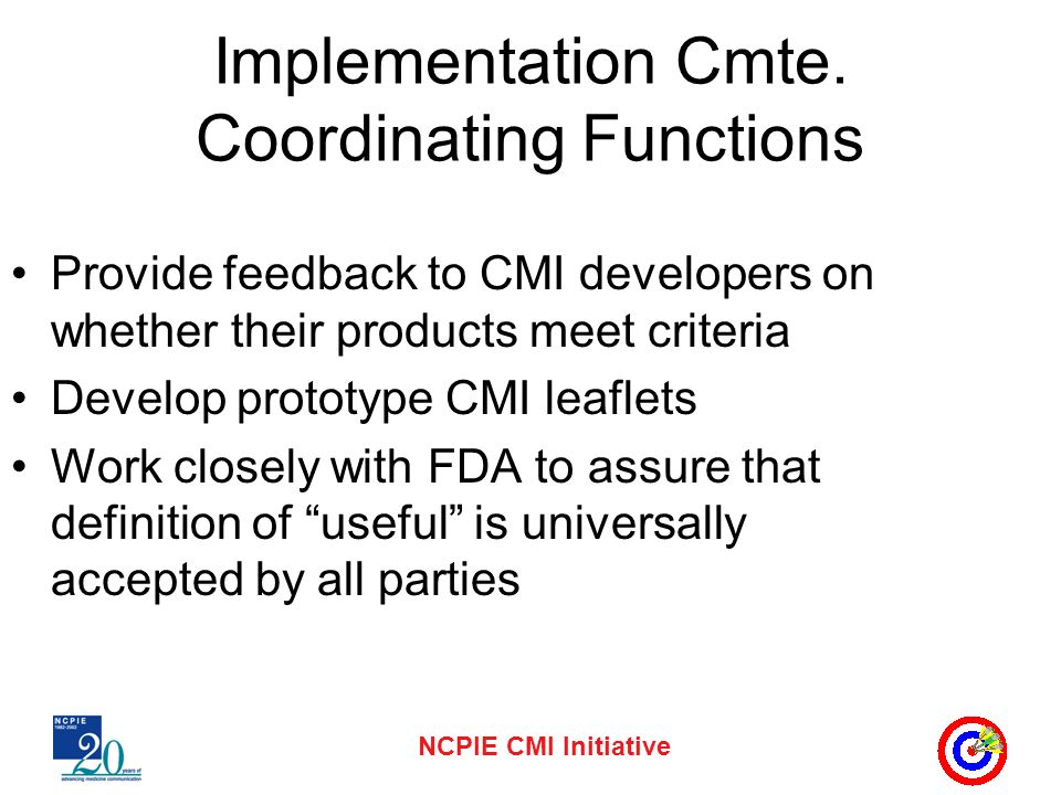 NCPIE CMI Initiative Implementation Cmte. Coordinating Functions Provide feedback to CMI developers on whether their products meet criteria Develop pr