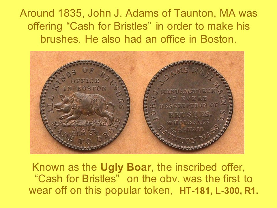 Around 1835, John J. Adams of Taunton, MA was offering Cash for Bristles in order to make his brushes. He also had an office in Boston. Known as the U