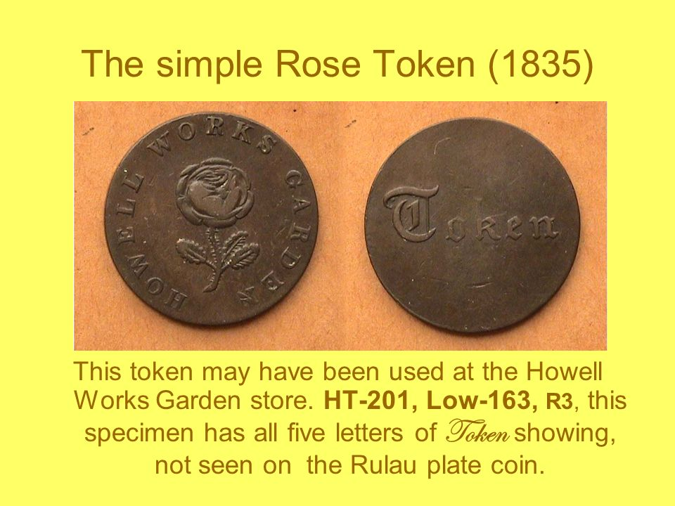 The simple Rose Token (1835) This token may have been used at the Howell Works Garden store. HT-201, Low-163, R3, this specimen has all five letters o