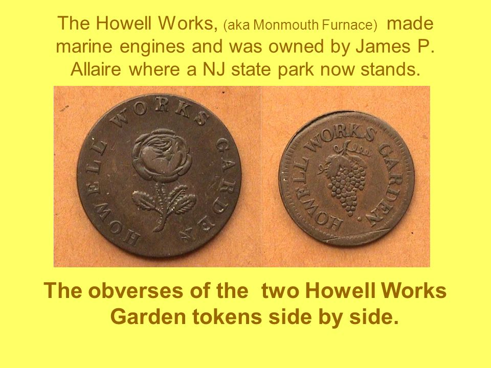 The Howell Works, (aka Monmouth Furnace) made marine engines and was owned by James P. Allaire where a NJ state park now stands. The obverses of the t