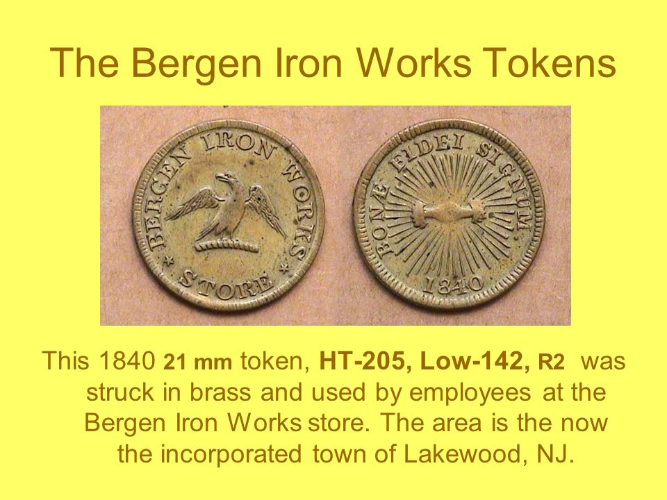 The Bergen Iron Works Tokens This 1840 21 mm token, HT-205, Low-142, R2 was struck in brass and used by employees at the Bergen Iron Works store. The