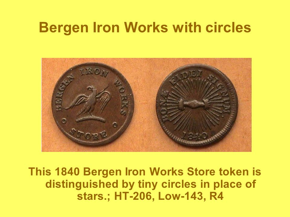 Bergen Iron Works with circles This 1840 Bergen Iron Works Store token is distinguished by tiny circles in place of stars.; HT-206, Low-143, R4