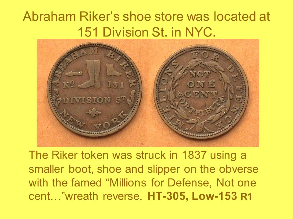 Abraham Rikers shoe store was located at 151 Division St. in NYC. The Riker token was struck in 1837 using a smaller boot, shoe and slipper on the obv