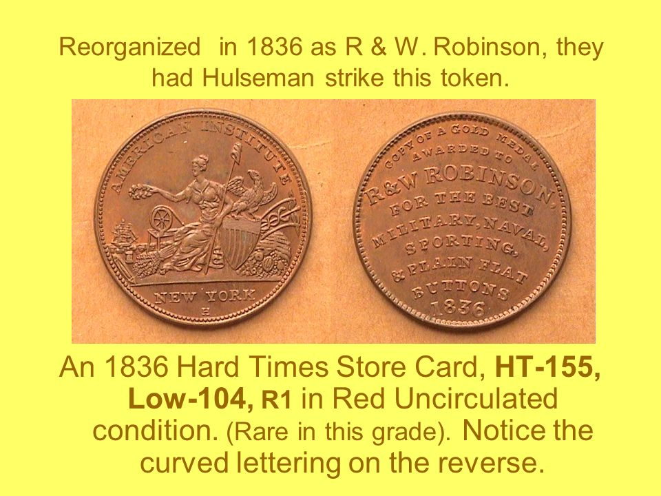 Reorganized in 1836 as R & W. Robinson, they had Hulseman strike this token. An 1836 Hard Times Store Card, HT-155, Low-104, R1 in Red Uncirculated co