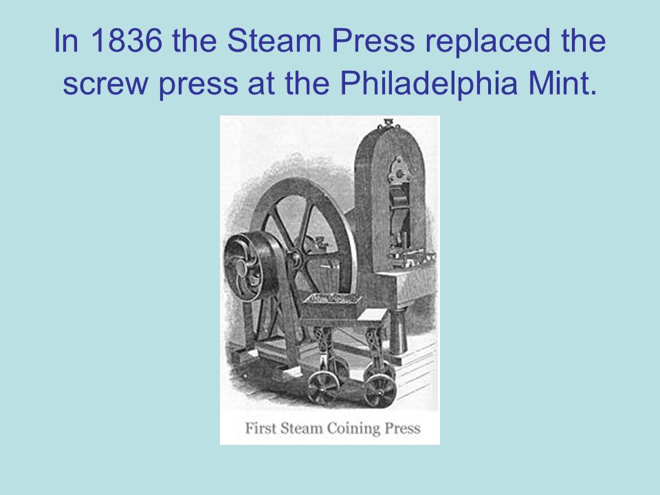 In 1836 the Steam Press replaced the screw press at the Philadelphia Mint.