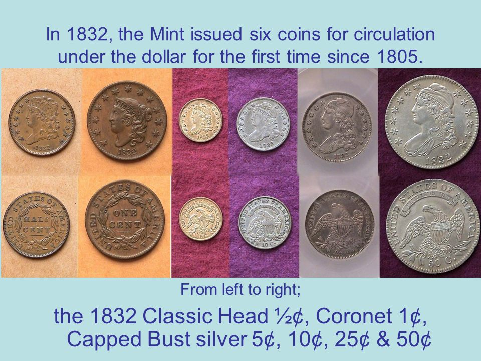 In 1832, the Mint issued six coins for circulation under the dollar for the first time since 1805.