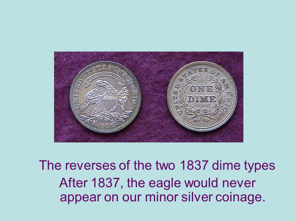 The reverses of the two 1837 dime types After 1837, the eagle would never appear on our minor silver coinage.