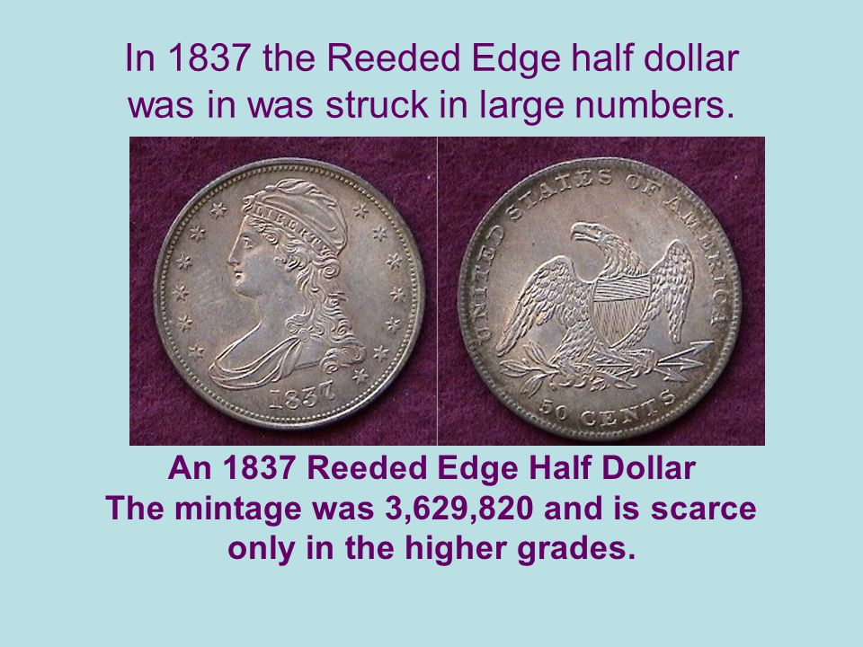 In 1837 the Reeded Edge half dollar was in was struck in large numbers.