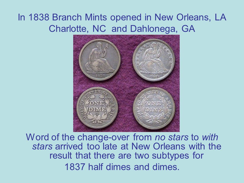 In 1838 Branch Mints opened in New Orleans, LA Charlotte, NC and Dahlonega, GA Word of the change-over from no stars to with stars arrived too late at New Orleans with the result that there are two subtypes for 1837 half dimes and dimes.