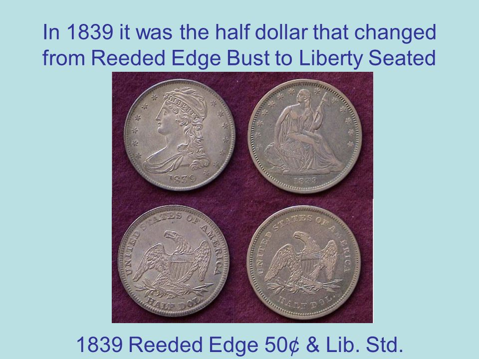 In 1839 it was the half dollar that changed from Reeded Edge Bust to Liberty Seated 1839 Reeded Edge 50¢ & Lib.