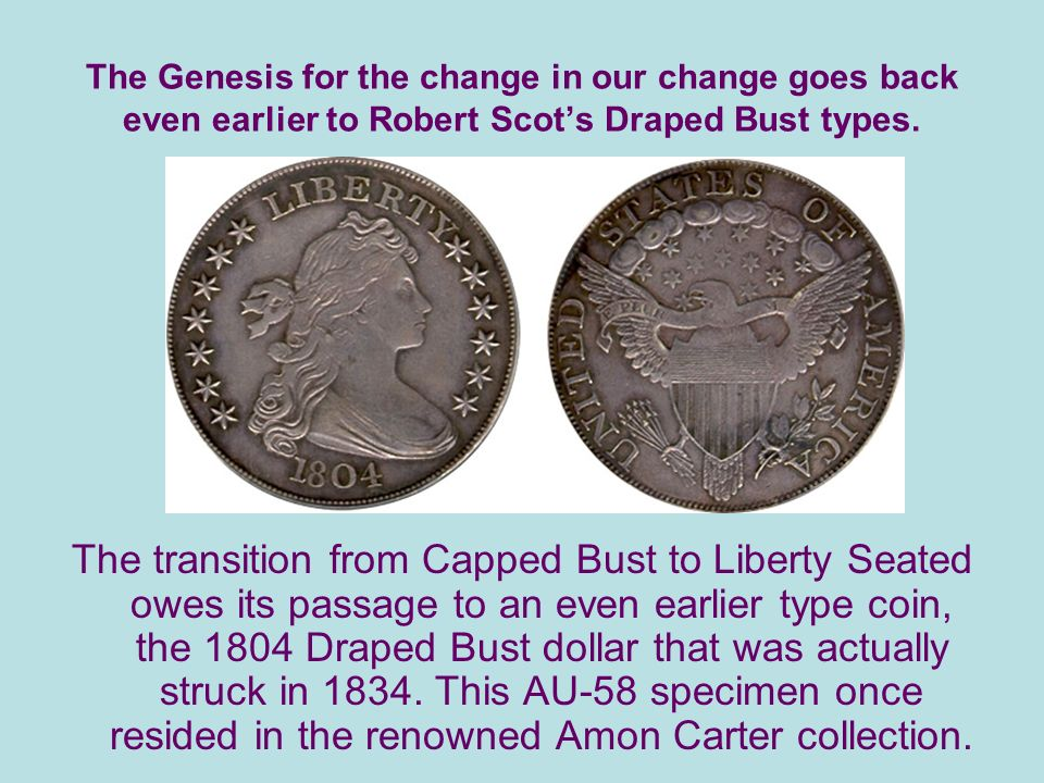The Genesis for the change in our change goes back even earlier to Robert Scots Draped Bust types.