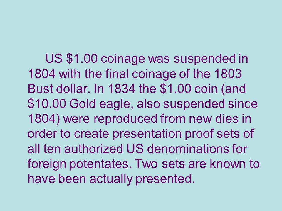 US $1.00 coinage was suspended in 1804 with the final coinage of the 1803 Bust dollar.