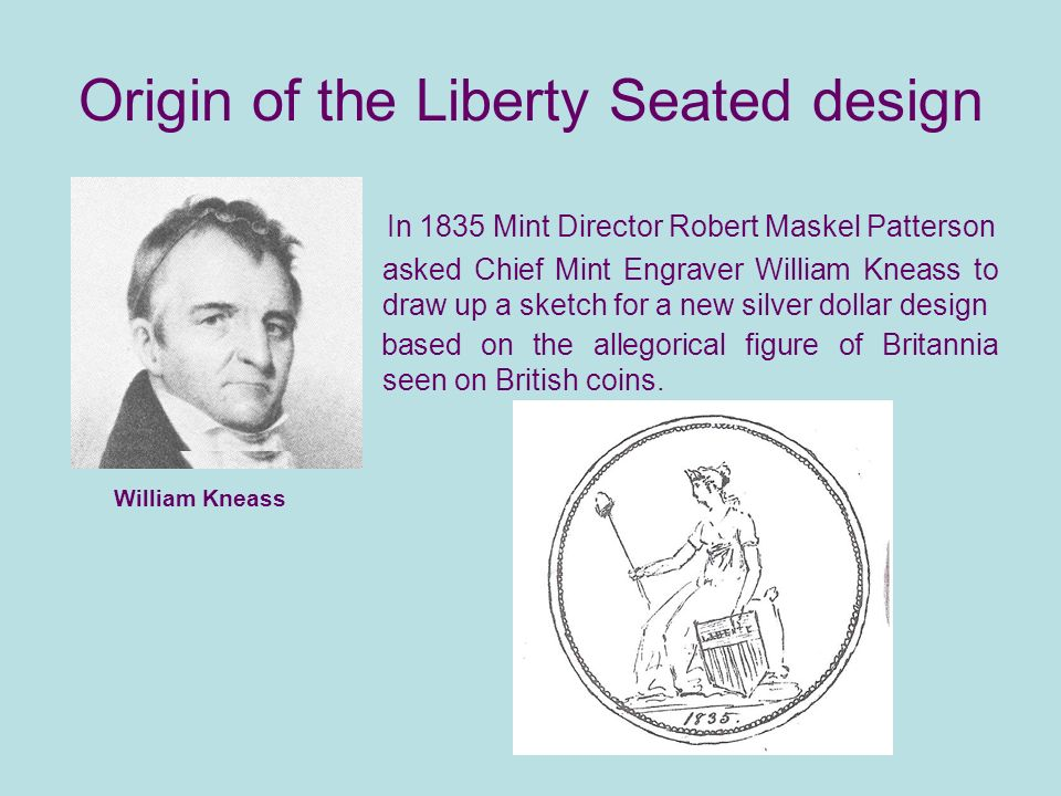 Origin of the Liberty Seated design In 1835 Mint Director Robert Maskel Patterson asked Chief Mint Engraver William Kneass to draw up a sketch for a new silver dollar design based on the allegorical figure of Britannia seen on British coins.