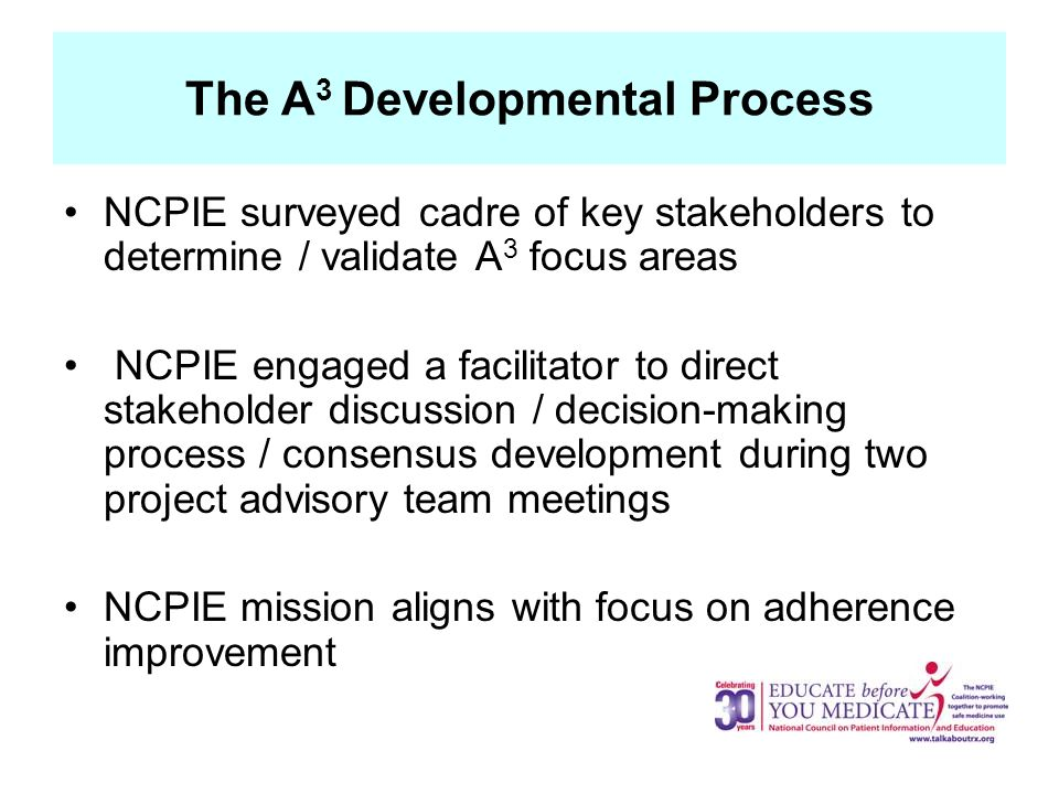 The A 3 Developmental Process NCPIE surveyed cadre of key stakeholders to determine / validate A 3 focus areas NCPIE engaged a facilitator to direct stakeholder discussion / decision-making process / consensus development during two project advisory team meetings NCPIE mission aligns with focus on adherence improvement