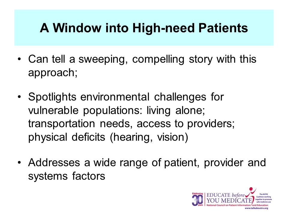 A Window into High-need Patients Can tell a sweeping, compelling story with this approach; Spotlights environmental challenges for vulnerable populations: living alone; transportation needs, access to providers; physical deficits (hearing, vision) Addresses a wide range of patient, provider and systems factors