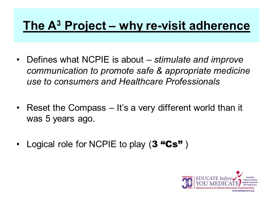 The A 3 Project – why re-visit adherence Defines what NCPIE is about – stimulate and improve communication to promote safe & appropriate medicine use to consumers and Healthcare Professionals Reset the Compass – Its a very different world than it was 5 years ago.