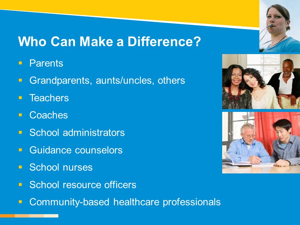 Who Can Make a Difference? Parents Grandparents, aunts/uncles, others Teachers Coaches School administrators Guidance counselors School nurses School