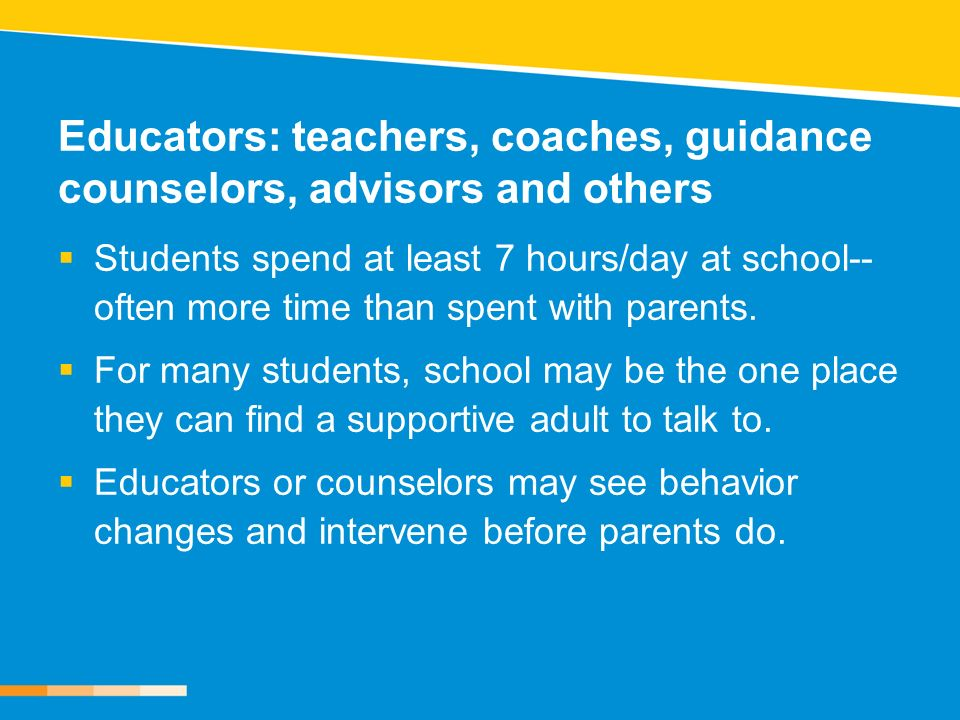 Educators: teachers, coaches, guidance counselors, advisors and others Students spend at least 7 hours/day at school-- often more time than spent with parents.