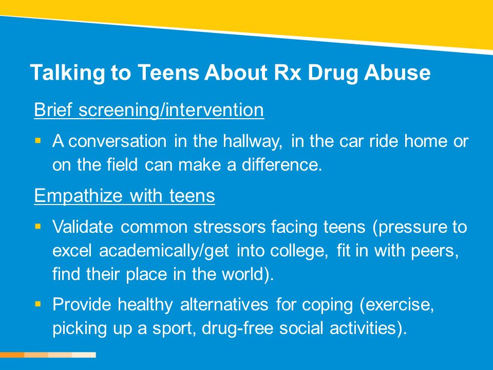 Talking to Teens About Rx Drug Abuse Brief screening/intervention A conversation in the hallway, in the car ride home or on the field can make a difference.