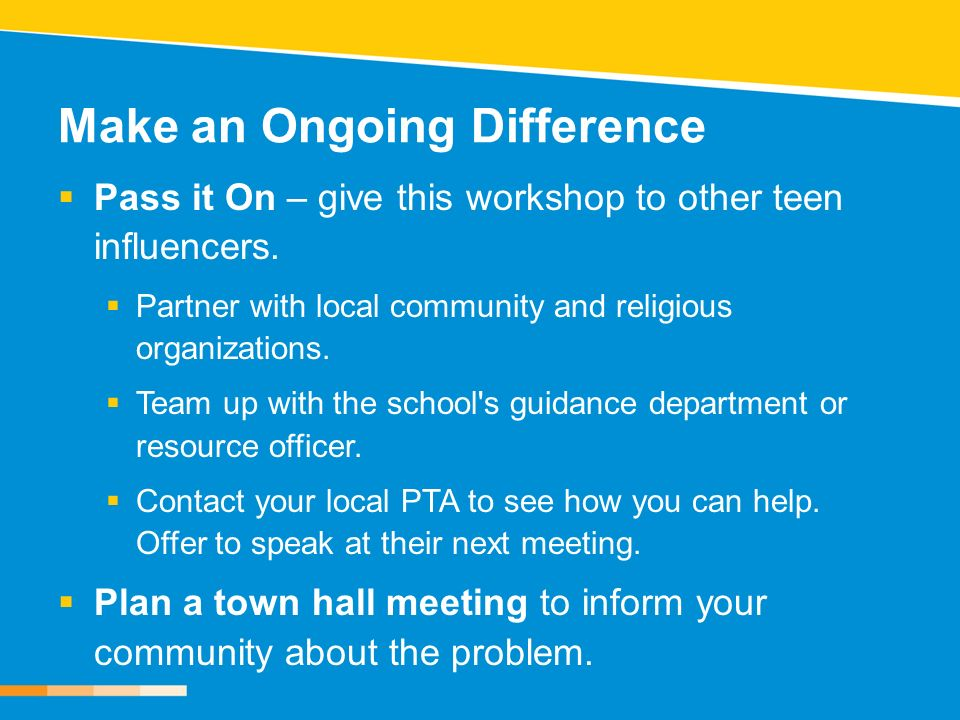 Make an Ongoing Difference Pass it On – give this workshop to other teen influencers. Partner with local community and religious organizations. Team u