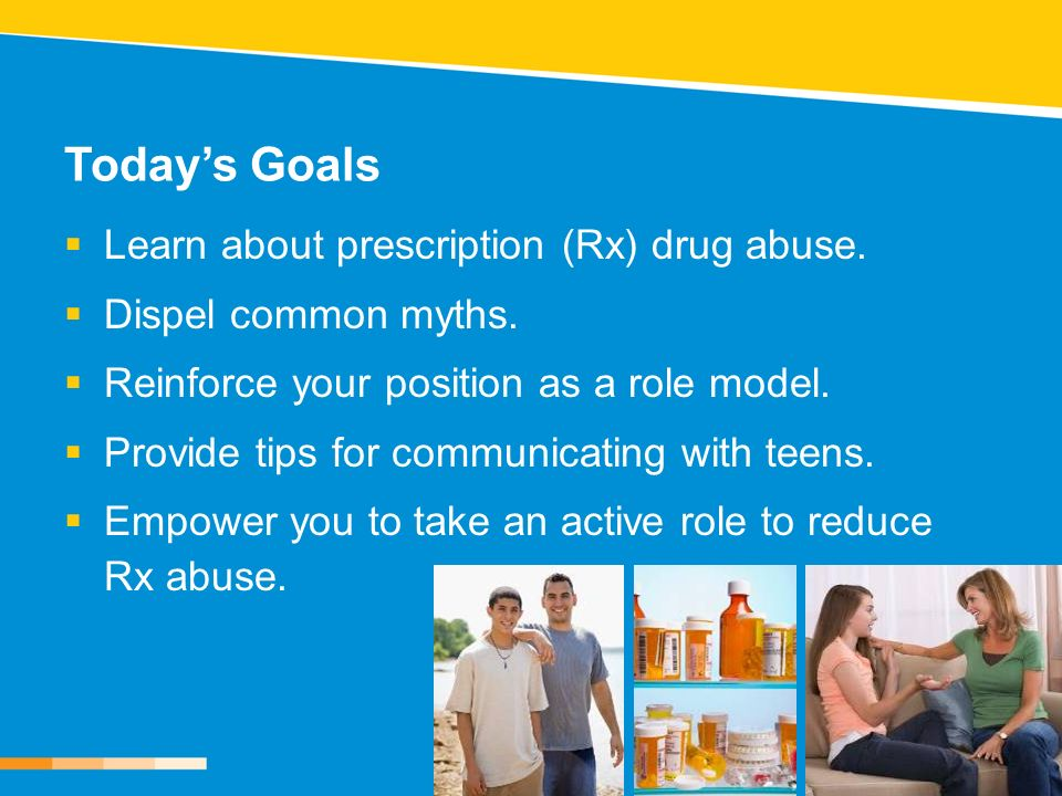 Todays Goals Learn about prescription (Rx) drug abuse. Dispel common myths. Reinforce your position as a role model. Provide tips for communicating wi