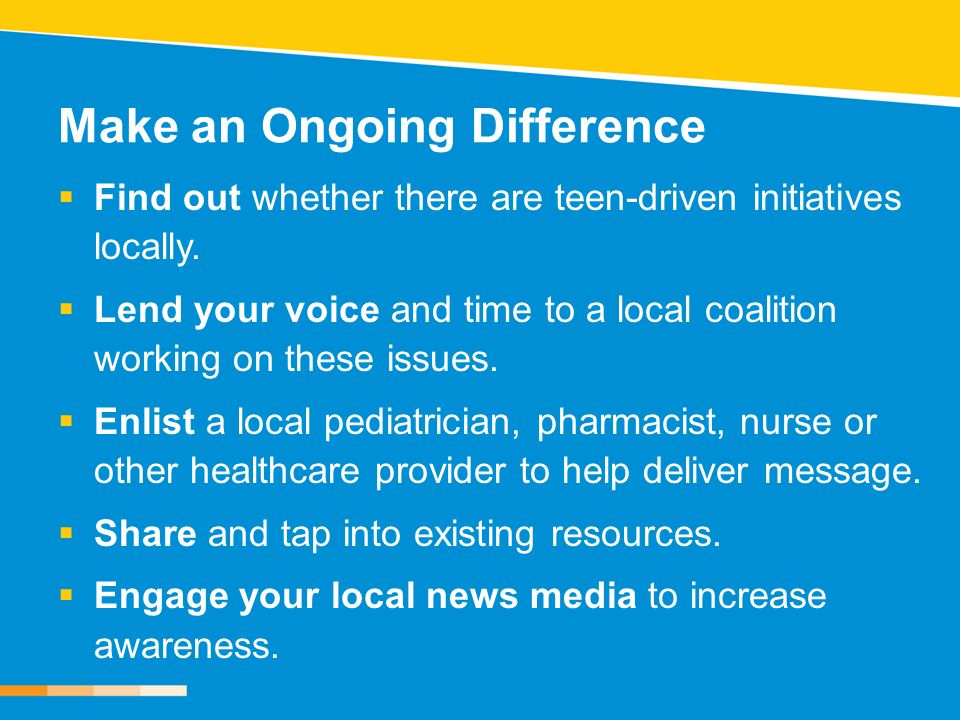 Make an Ongoing Difference Find out whether there are teen-driven initiatives locally. Lend your voice and time to a local coalition working on these
