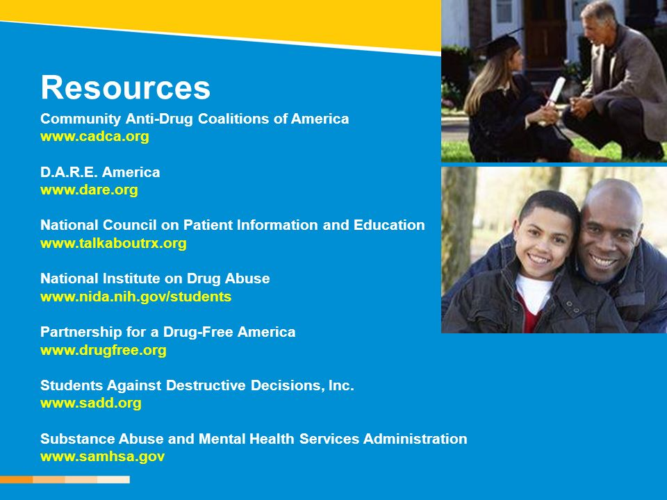 Resources Community Anti-Drug Coalitions of America www.cadca.org D.A.R.E. America www.dare.org National Council on Patient Information and Education
