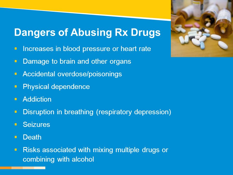 Dangers of Abusing Rx Drugs Increases in blood pressure or heart rate Damage to brain and other organs Accidental overdose/poisonings Physical depende