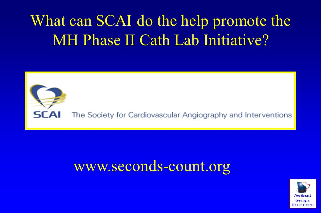 Northeast Georgia Heart Center What can SCAI do the help promote the MH Phase II Cath Lab Initiative? www.seconds-count.org