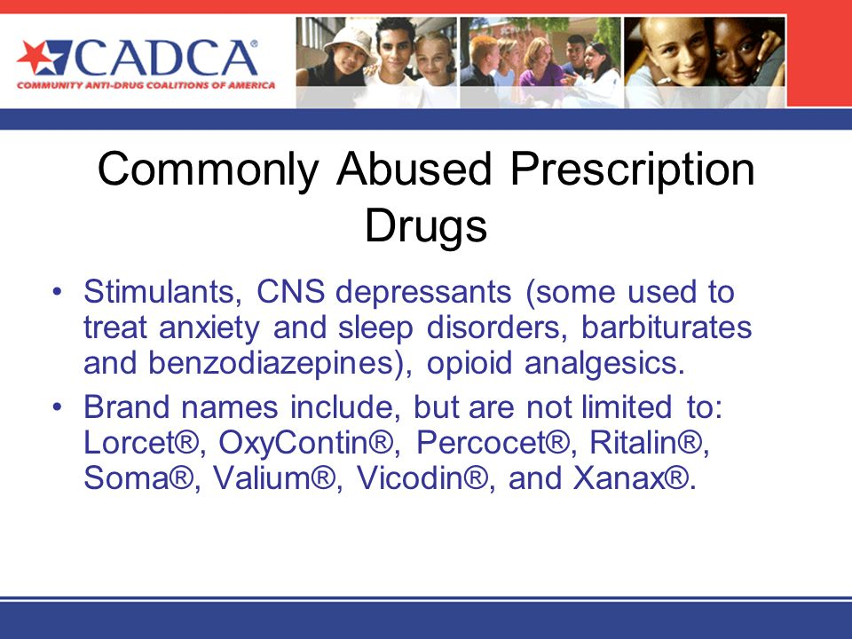 Commonly Abused Prescription Drugs Stimulants, CNS depressants (some used to treat anxiety and sleep disorders, barbiturates and benzodiazepines), opi