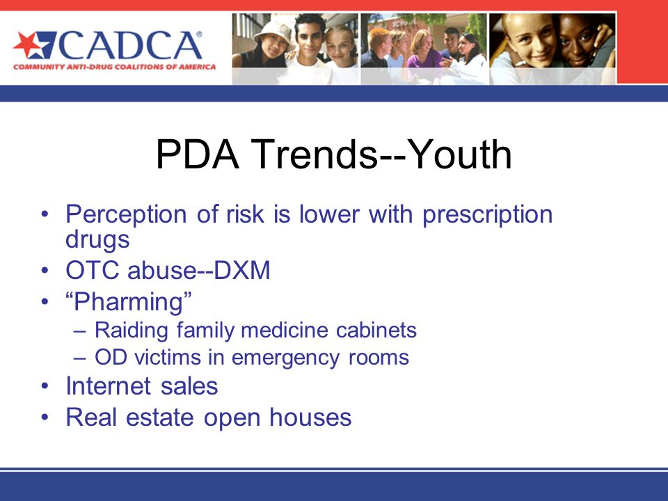 PDA Trends--Youth Perception of risk is lower with prescription drugs OTC abuse--DXM Pharming –Raiding family medicine cabinets –OD victims in emergen