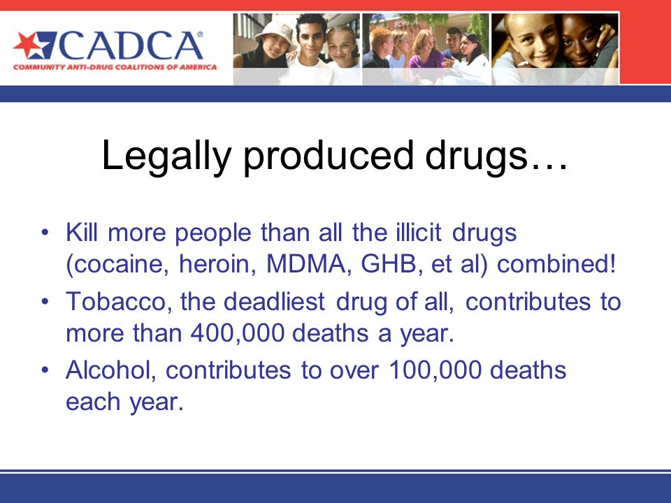 Legally produced drugs… Kill more people than all the illicit drugs (cocaine, heroin, MDMA, GHB, et al) combined! Tobacco, the deadliest drug of all,