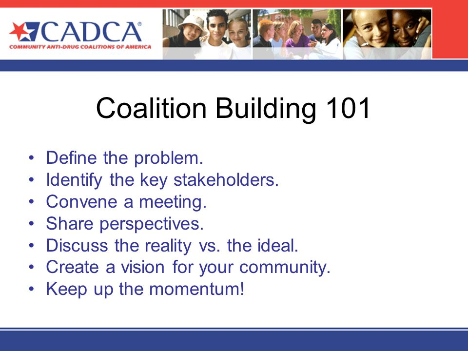 Coalition Building 101 Define the problem. Identify the key stakeholders. Convene a meeting. Share perspectives. Discuss the reality vs. the ideal. Cr