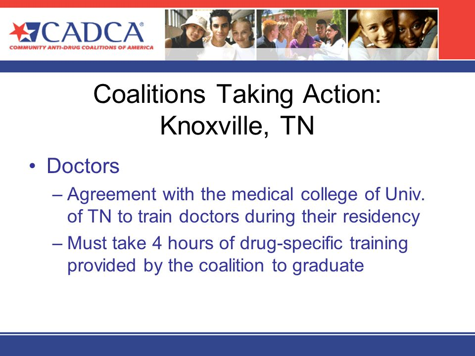 Coalitions Taking Action: Knoxville, TN Doctors –Agreement with the medical college of Univ. of TN to train doctors during their residency –Must take